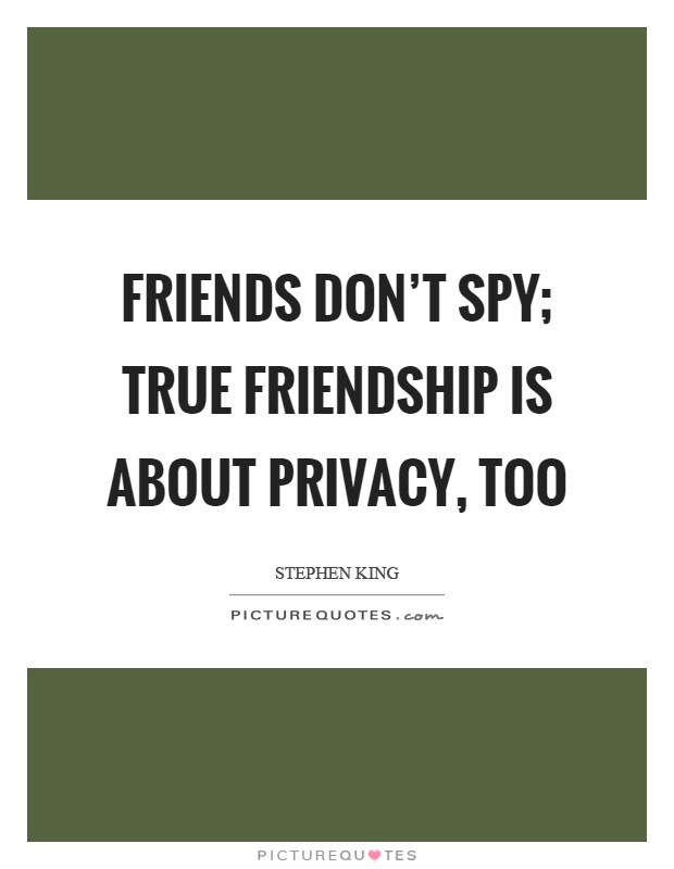 Friends don't spy; true friendship is about privacy, too Picture Quote #1