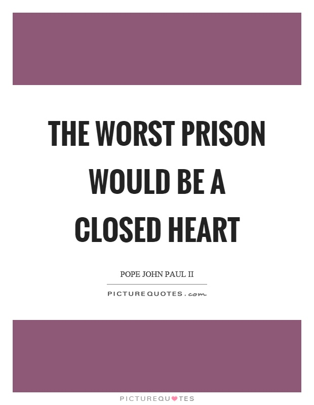 The worst prison would be a closed heart Picture Quote #1