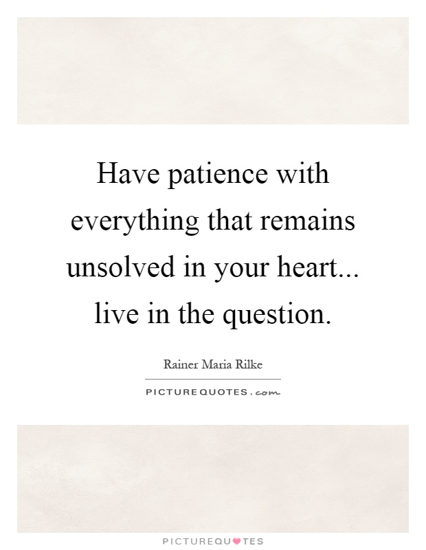 Have patience with everything that remains unsolved in your heart... live in the question Picture Quote #1