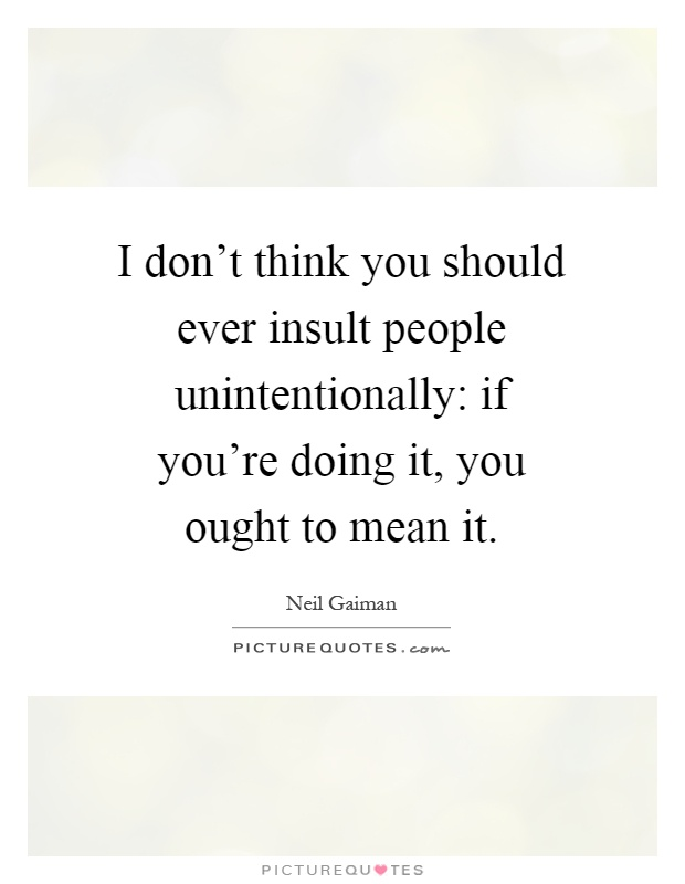 I don't think you should ever insult people unintentionally: if you're doing it, you ought to mean it Picture Quote #1