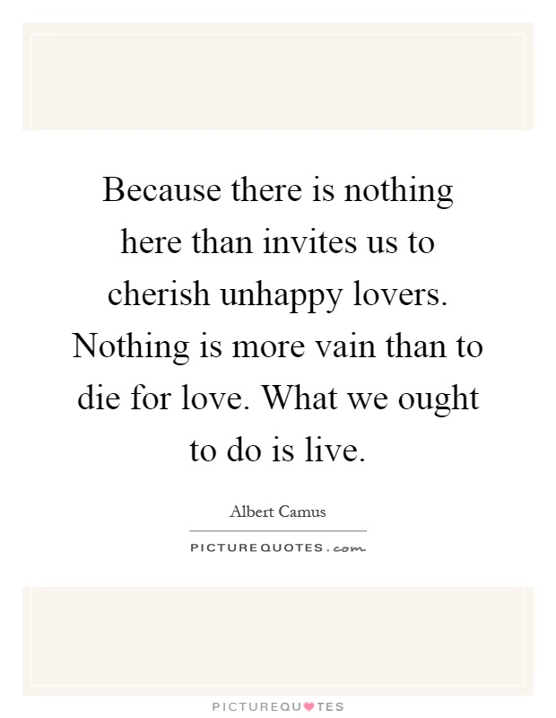 Because there is nothing here than invites us to cherish unhappy lovers. Nothing is more vain than to die for love. What we ought to do is live Picture Quote #1