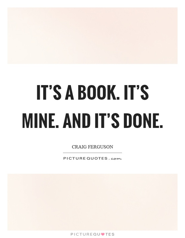 It's a book. It's mine. And it's done Picture Quote #1