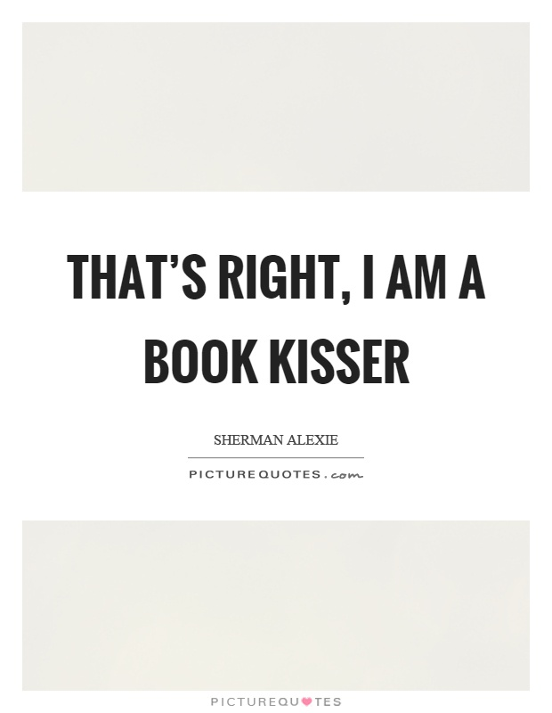 That's right, I am a book kisser Picture Quote #1