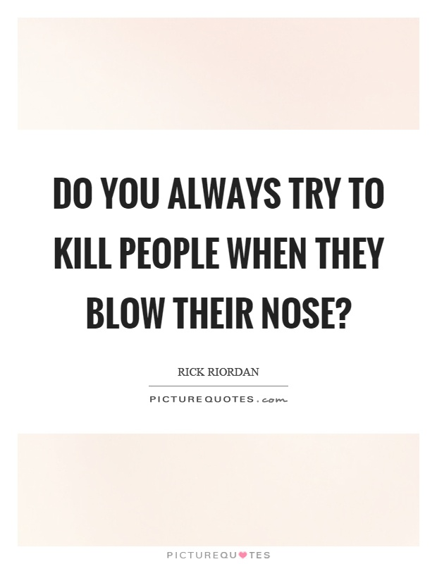 Do you always try to kill people when they blow their nose? Picture Quote #1