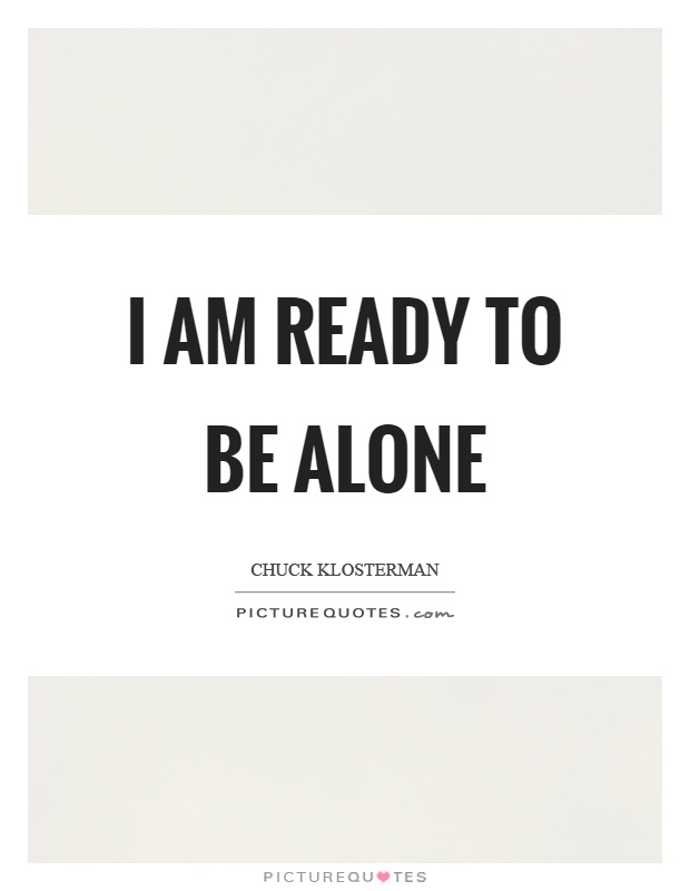 I am ready to be alone Picture Quote #1