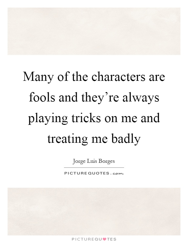 Many of the characters are fools and they're always playing tricks on me and treating me badly Picture Quote #1