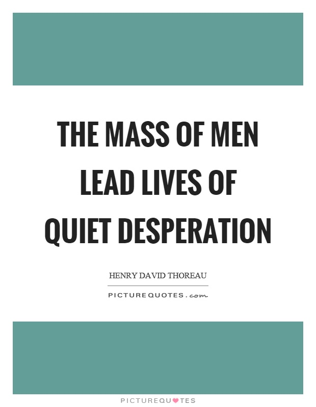 The mass of men lead lives of quiet desperation Picture Quote #1