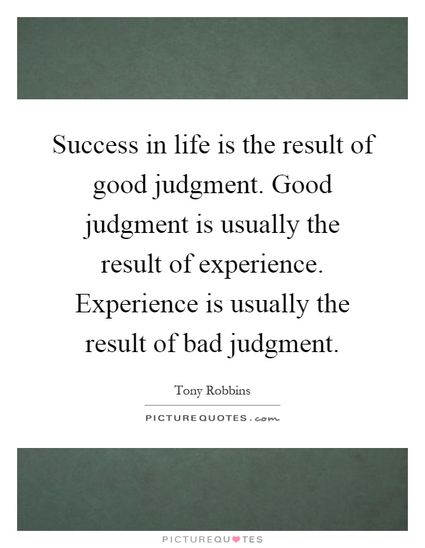 Success in life is the result of good judgment. Good judgment is usually the result of experience. Experience is usually the result of bad judgment Picture Quote #1