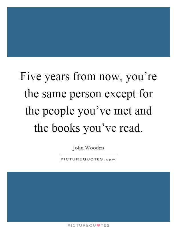 Five years from now, you're the same person except for the people you've met and the books you've read Picture Quote #1