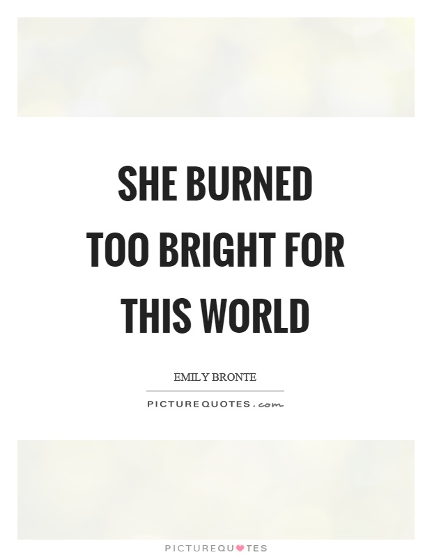She burned too bright for this world Picture Quote #1