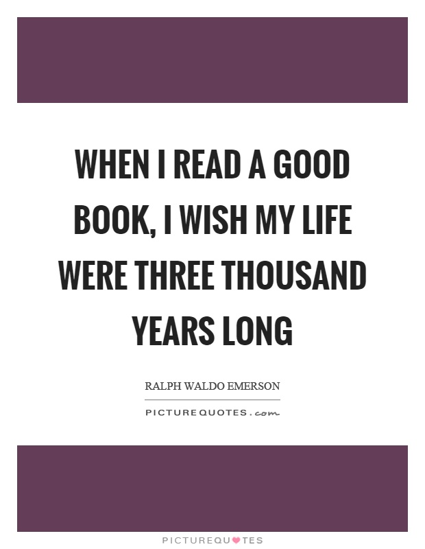 When I read a good book, I wish my life were three thousand years long Picture Quote #1