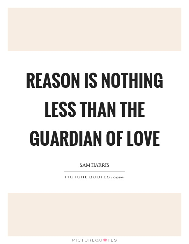 Reason is nothing less than the guardian of love Picture Quote #1
