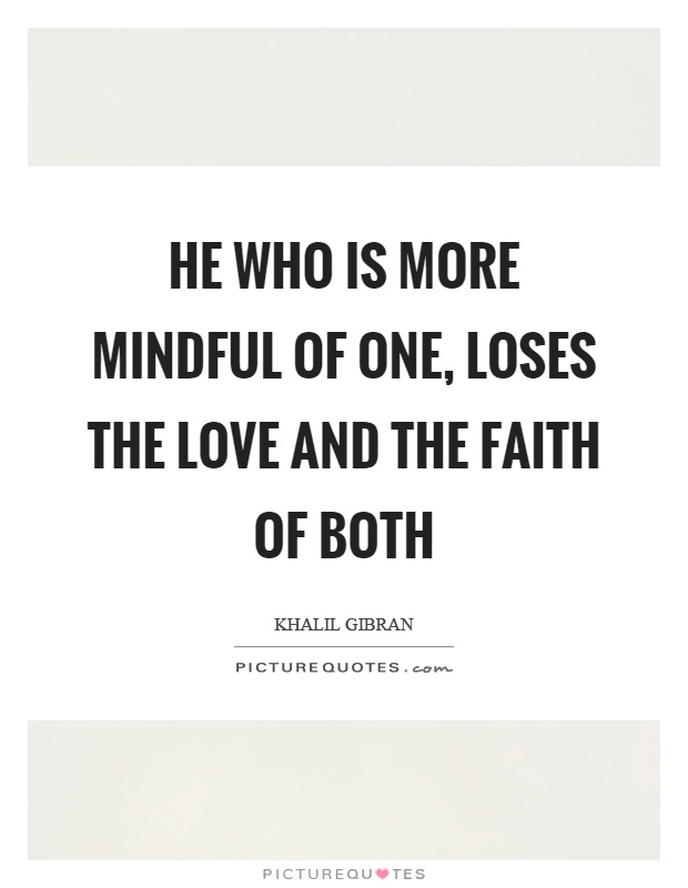 He who is more mindful of one, loses the love and the faith of both Picture Quote #1