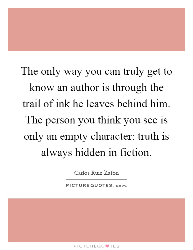 The only way you can truly get to know an author is through the trail of ink he leaves behind him. The person you think you see is only an empty character: truth is always hidden in fiction Picture Quote #1