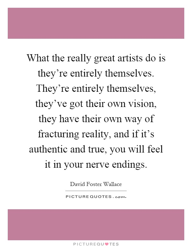 What the really great artists do is they're entirely themselves. They're entirely themselves, they've got their own vision, they have their own way of fracturing reality, and if it's authentic and true, you will feel it in your nerve endings Picture Quote #1