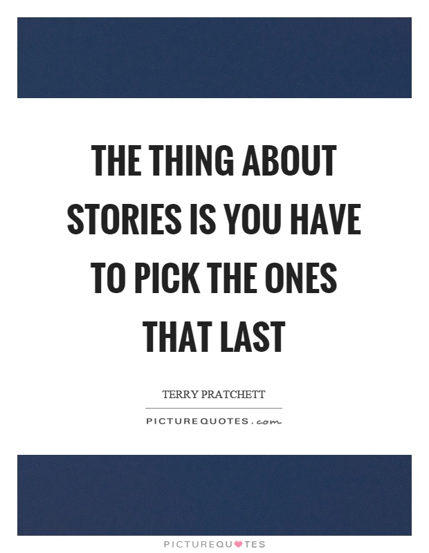 The thing about stories is you have to pick the ones that last Picture Quote #1