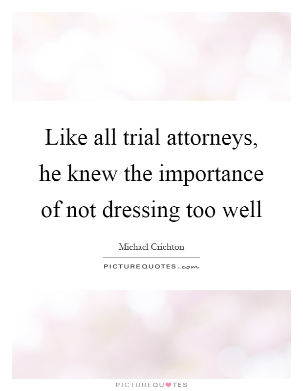 Like all trial attorneys, he knew the importance of not dressing too well Picture Quote #1