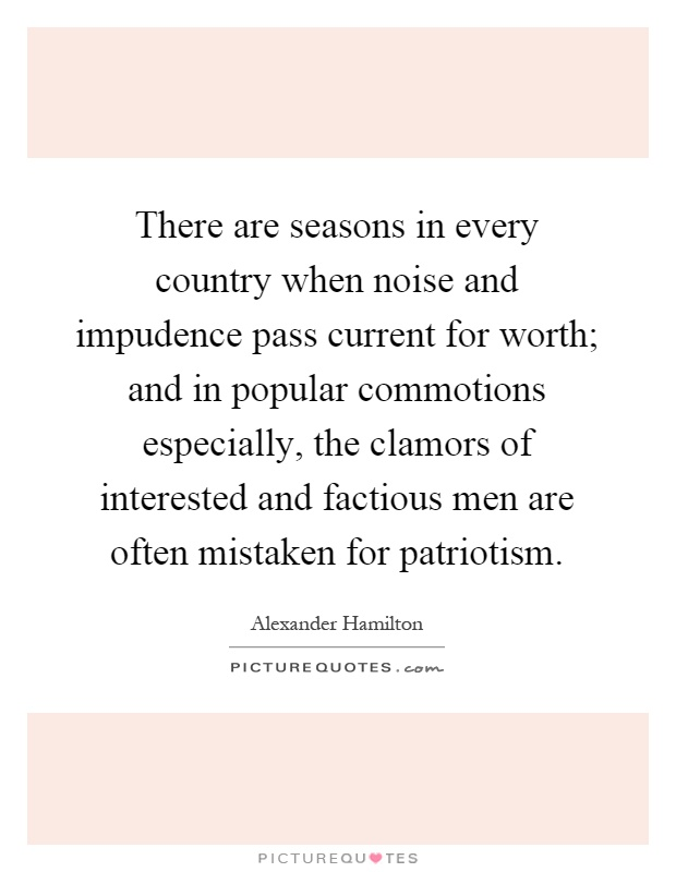 There are seasons in every country when noise and impudence pass current for worth; and in popular commotions especially, the clamors of interested and factious men are often mistaken for patriotism Picture Quote #1