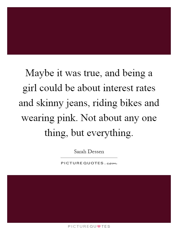 Maybe it was true, and being a girl could be about interest rates and skinny jeans, riding bikes and wearing pink. Not about any one thing, but everything Picture Quote #1