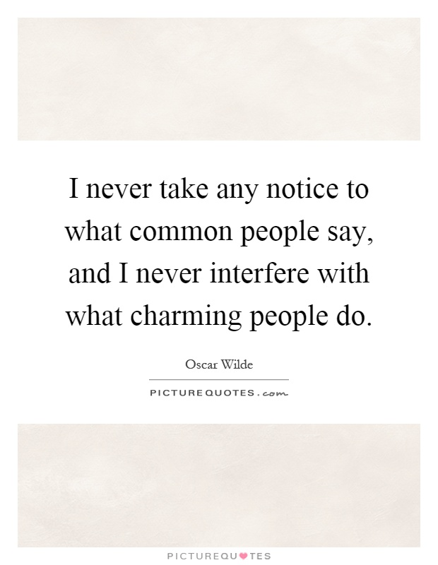 I never take any notice to what common people say, and I never interfere with what charming people do Picture Quote #1