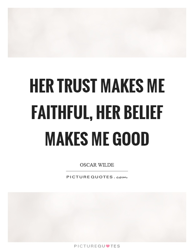 Her trust makes me faithful, her belief makes me good Picture Quote #1