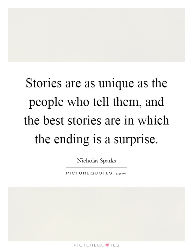 Stories are as unique as the people who tell them, and the best stories are in which the ending is a surprise Picture Quote #1