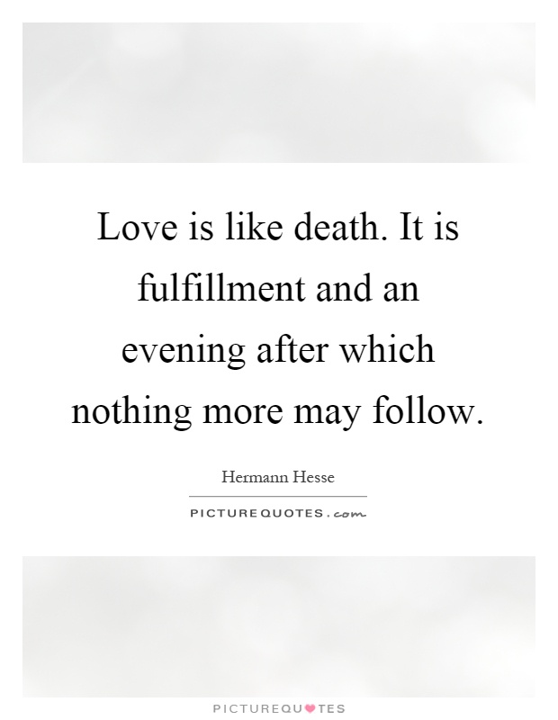 Love is like death. It is fulfillment and an evening after which nothing more may follow Picture Quote #1