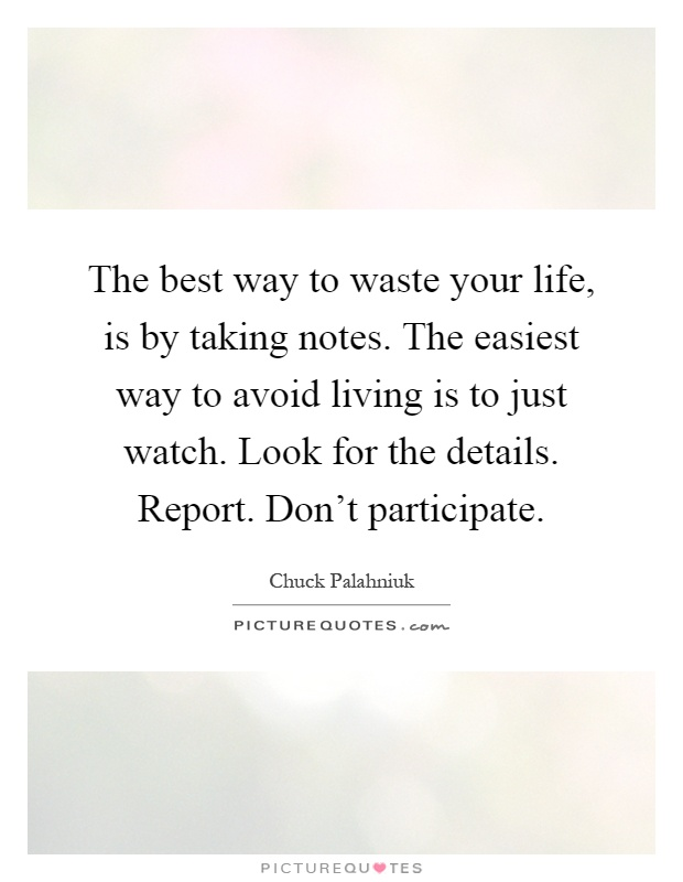 The best way to waste your life, is by taking notes. The easiest way to avoid living is to just watch. Look for the details. Report. Don't participate Picture Quote #1
