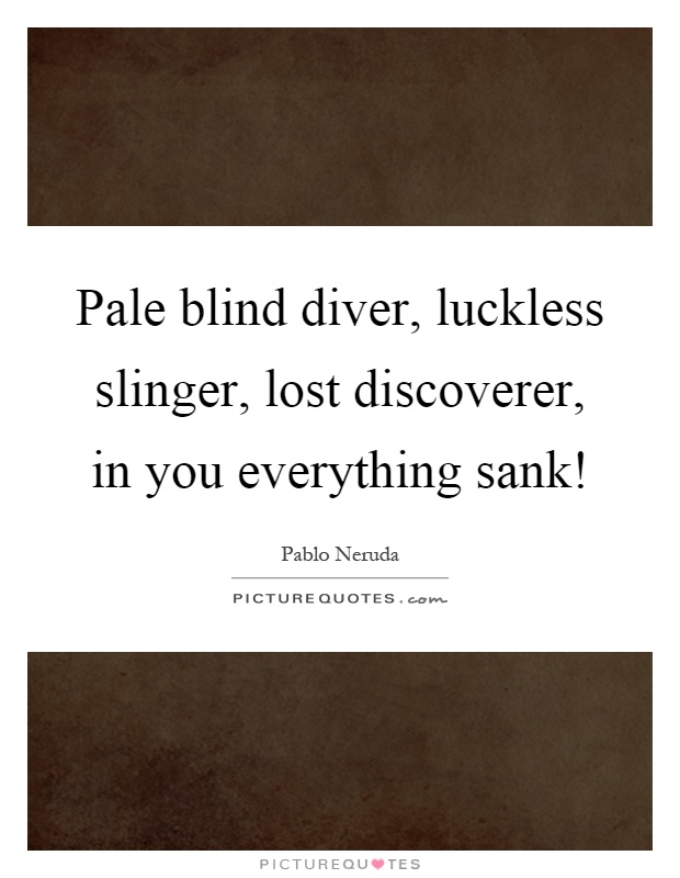 Pale blind diver, luckless slinger, lost discoverer, in you everything sank! Picture Quote #1