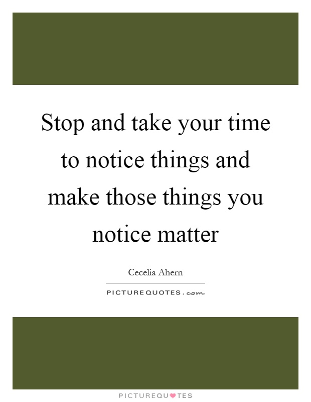 Stop and take your time to notice things and make those things you notice matter Picture Quote #1