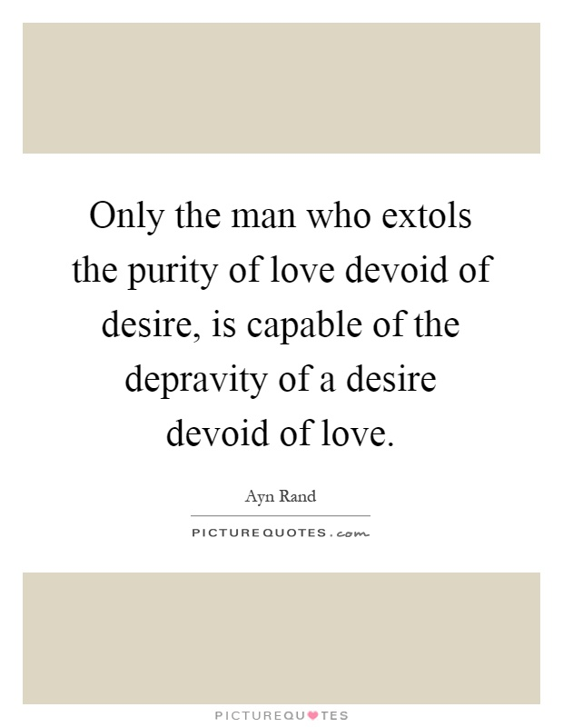 Only the man who extols the purity of love devoid of desire, is capable of the depravity of a desire devoid of love Picture Quote #1