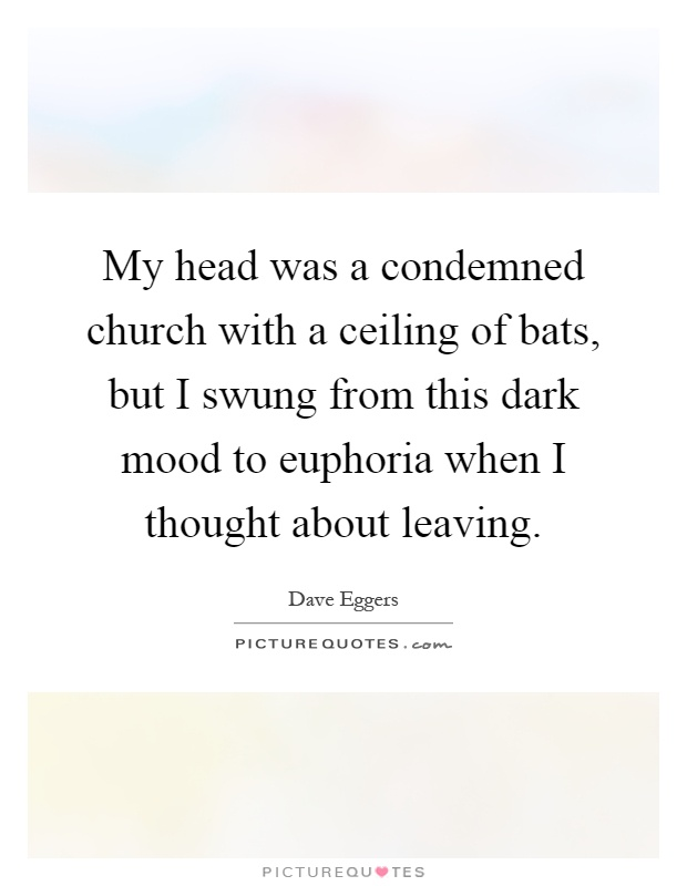My head was a condemned church with a ceiling of bats, but I swung from this dark mood to euphoria when I thought about leaving Picture Quote #1