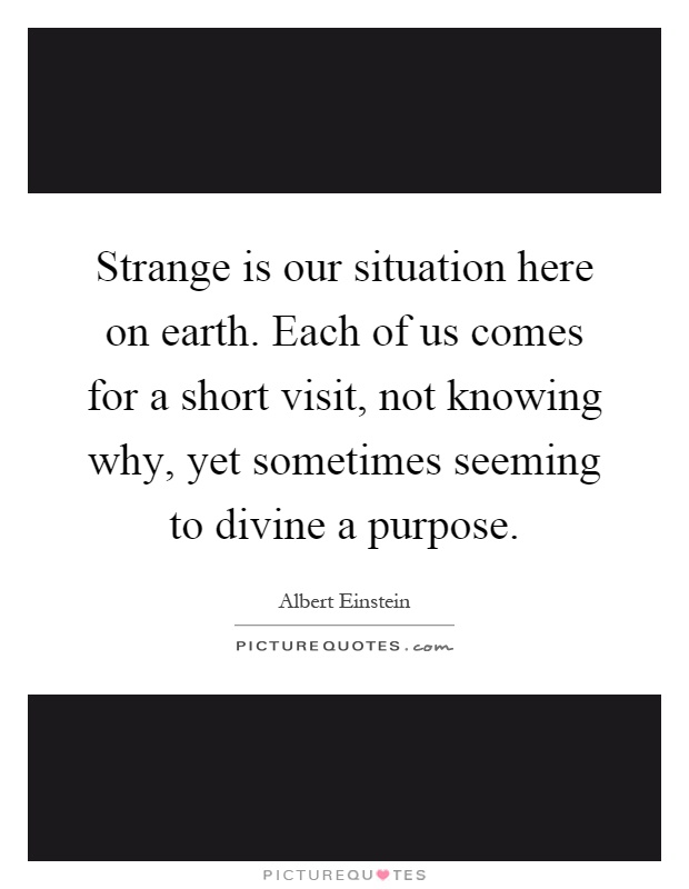 Strange is our situation here on earth. Each of us comes for a short visit, not knowing why, yet sometimes seeming to divine a purpose Picture Quote #1