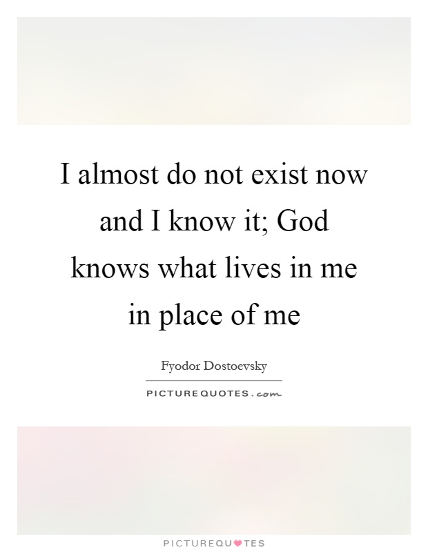 I almost do not exist now and I know it; God knows what lives in me in place of me Picture Quote #1