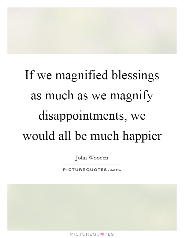 If we magnified blessings as much as we magnify disappointments, we would all be much happier Picture Quote #1