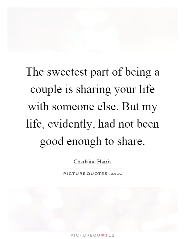The sweetest part of being a couple is sharing your life with someone else. But my life, evidently, had not been good enough to share Picture Quote #1