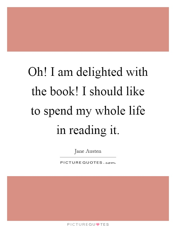 Oh! I am delighted with the book! I should like to spend my whole life in reading it Picture Quote #1