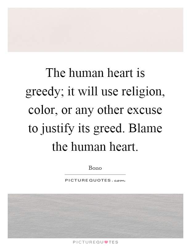 The human heart is greedy; it will use religion, color, or any other excuse to justify its greed. Blame the human heart Picture Quote #1