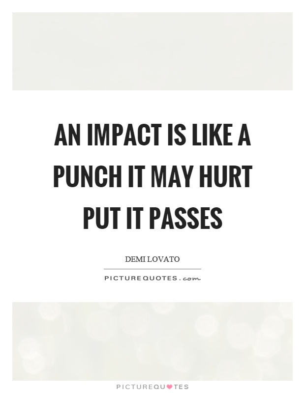 An impact is like a punch it may hurt put it passes Picture Quote #1