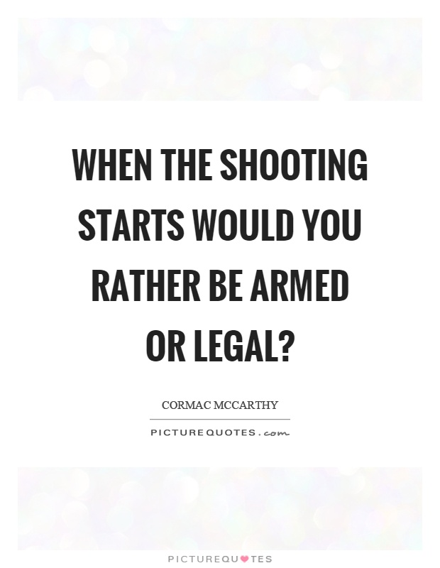 When the shooting starts would you rather be armed or legal? Picture Quote #1