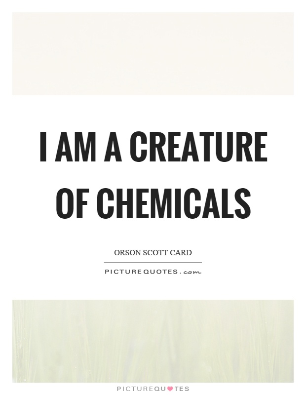 I am a creature of chemicals Picture Quote #1
