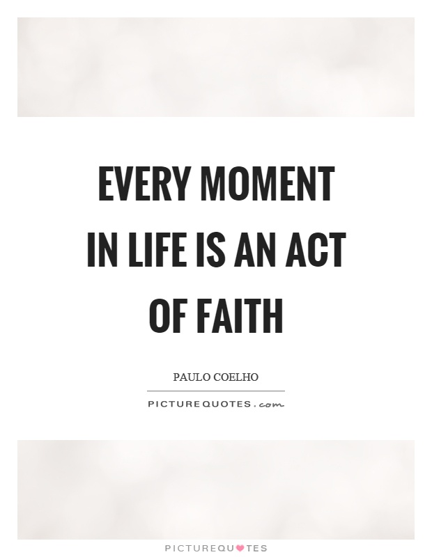Every moment in life is an act of faith Picture Quote #1