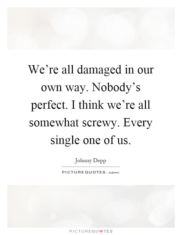 We're all damaged in our own way. Nobody's perfect. I think we're all somewhat screwy. Every single one of us Picture Quote #1