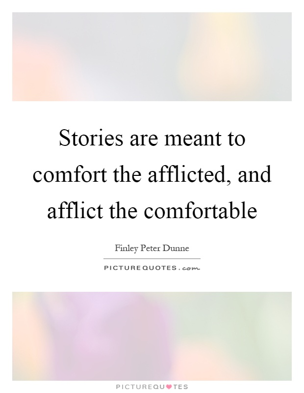 Stories are meant to comfort the afflicted, and afflict the comfortable Picture Quote #1