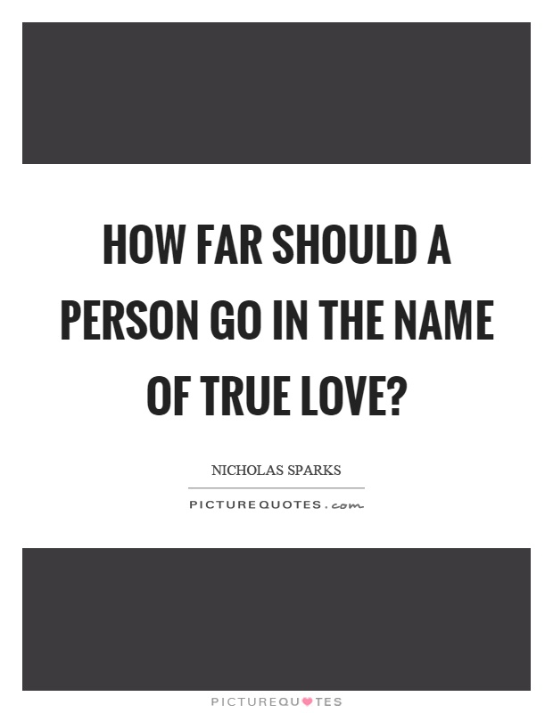 How far should a person go in the name of true love? Picture Quote #1