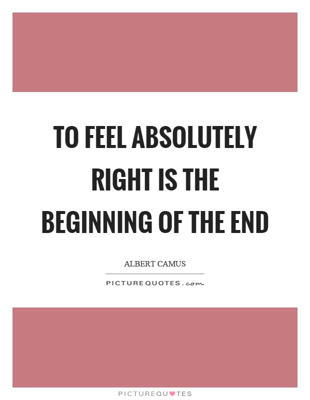 To feel absolutely right is the beginning of the end Picture Quote #1