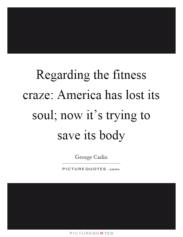 Regarding the fitness craze: America has lost its soul; now it's trying to save its body Picture Quote #1