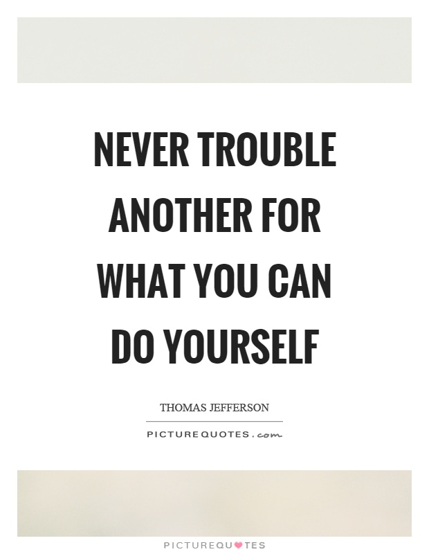 Never trouble another for what you can do yourself Picture Quote #1