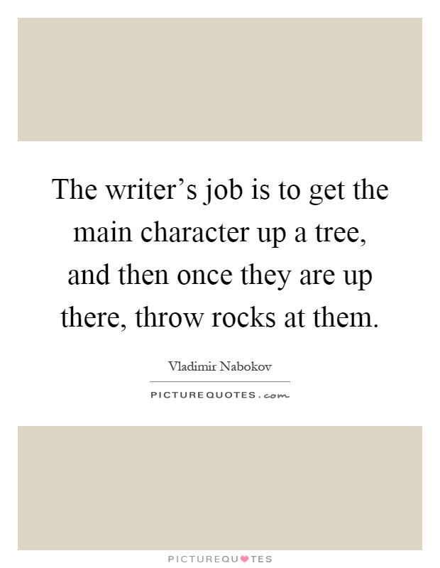 The writer's job is to get the main character up a tree, and then once they are up there, throw rocks at them Picture Quote #1