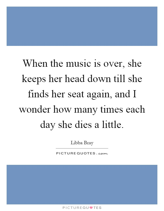 When the music is over, she keeps her head down till she finds her seat again, and I wonder how many times each day she dies a little Picture Quote #1